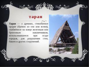 таран Таран — у древних, стенобитное орудие (бревно из ели или ясеня), снабжё