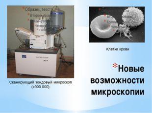 Новые возможности микроскопии Сканирующий зондовый микроскоп (х900 000) Клетк