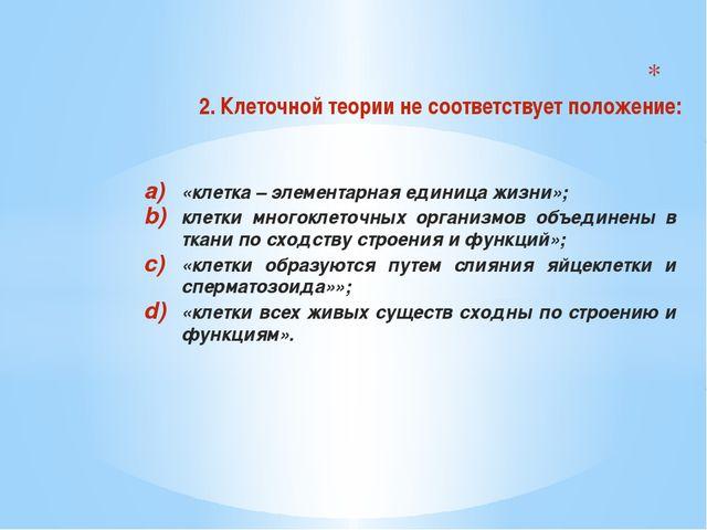 2. Клеточной теории не соответствует положение: «клетка – элементарная едини...