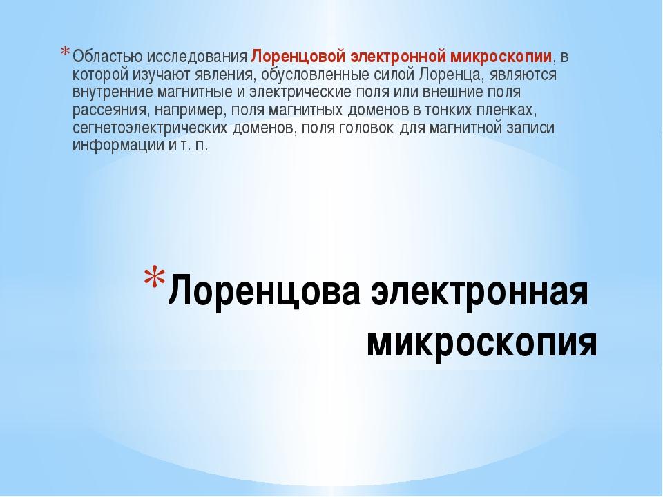 Лоренцова электронная микроскопия Областью исследования Лоренцовой электронно...