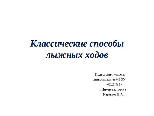 Классические способы лыжных ходов Подготовил учитель физвоспитания МБОУ «СШ №...