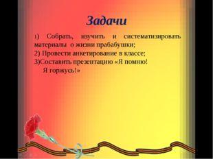 Задачи 1) Собрать, изучить и систематизировать материалы о жизни прабабушки;