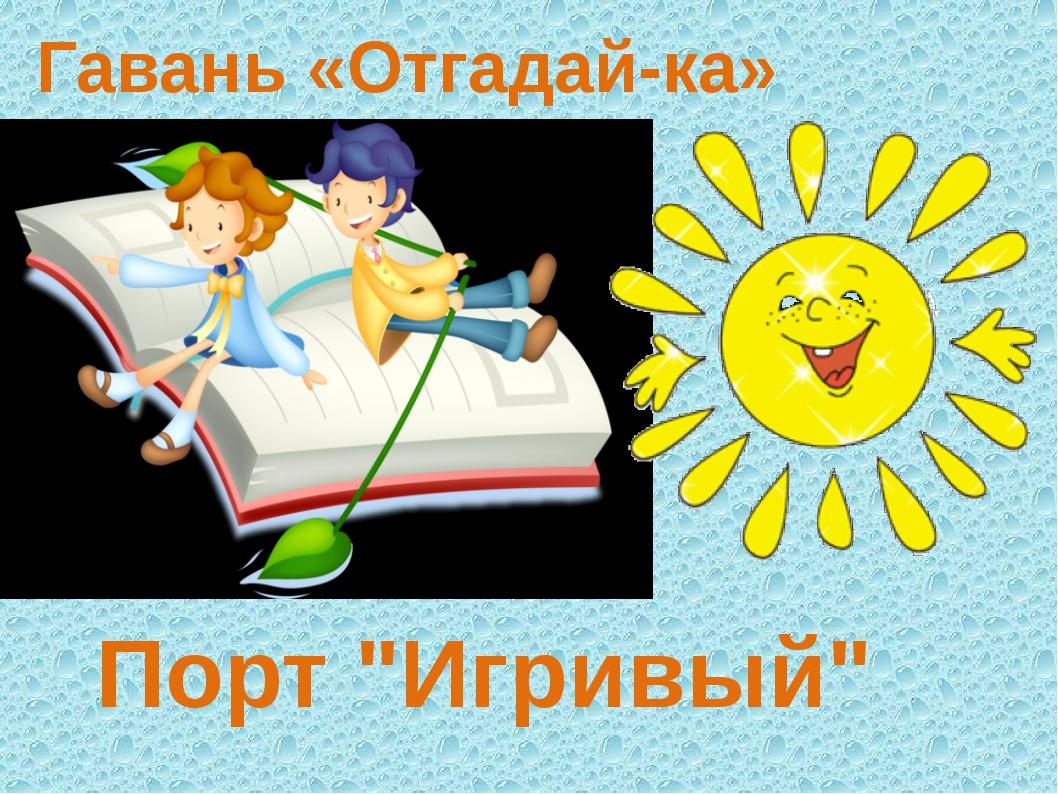 """Гавань «Отгадай-ка» Порт """"Игривый"""""""