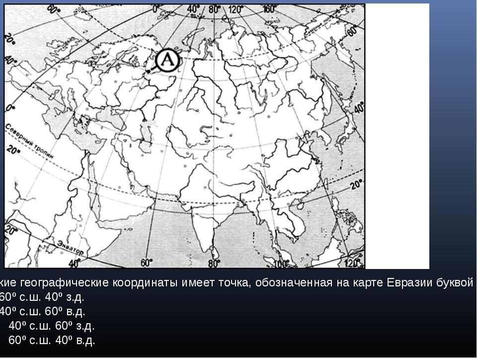 Какие географические координаты имеет точка, обозначенная на карте Евразии бу...