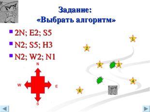 Задание: «Выбрать алгоритм» 2N; E2; S5 N2; S5; H3 N2; W2; N1 N W S Е 3 4 2 6