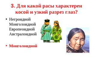 3. Для какой расы характерен косой и узкий разрез глаз? Негроидной Монголоид