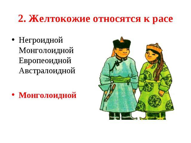 2. Желтокожие относятся к расе Негроидной Монголоидной Европеоидной Австрало...