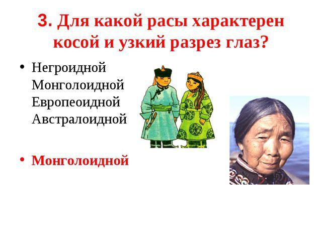 3. Для какой расы характерен косой и узкий разрез глаз? Негроидной Монголоид...