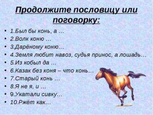 Продолжите пословицу или поговорку: 1.Был бы конь, а … 2.Волк коню … 3.Дарёно