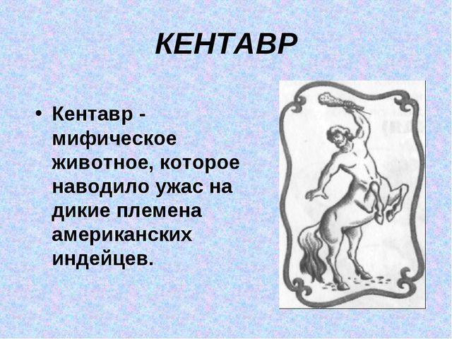 КЕНТАВР Кентавр - мифическое животное, которое наводило ужас на дикие племена...