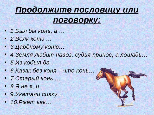 Продолжите пословицу или поговорку: 1.Был бы конь, а … 2.Волк коню … 3.Дарёно...