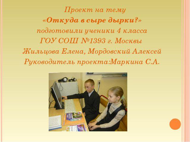 Проект на тему «Откуда в сыре дырки?» подготовили ученики 4 класса ГОУ СОШ №...