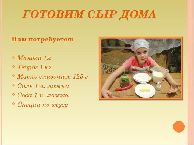ГОТОВИМ СЫР ДОМА Нам потребуется: Молоко 1л Творог 1 кг Масло сливочное 125 г...