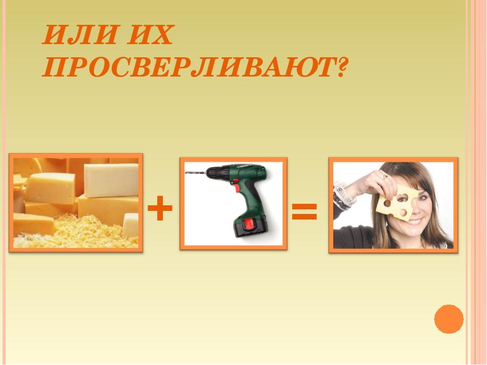 ИЛИ ИХ ПРОСВЕРЛИВАЮТ? = +