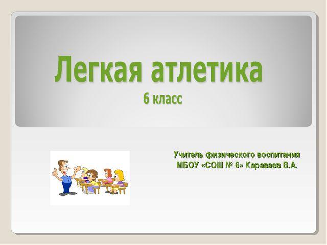 Учитель физического воспитания МБОУ «СОШ № 6» Караваев В.А.