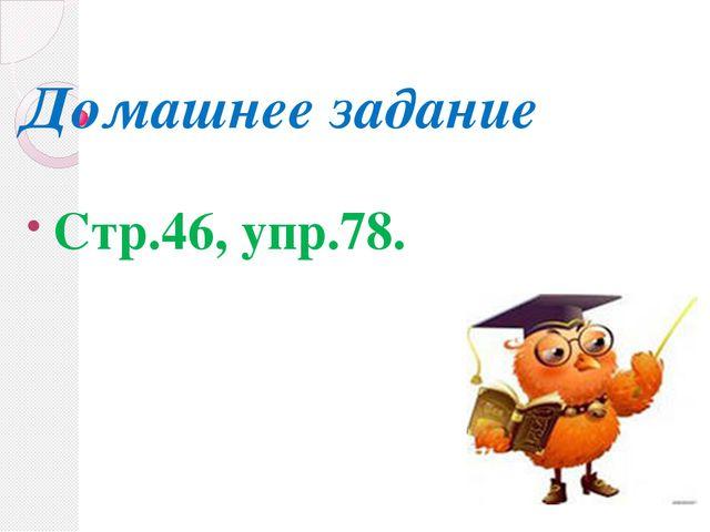 Домашнее задание Стр.46, упр.78.