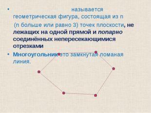 Многоуго́льником называется геометрическая фигура, состоящая из n (n больше