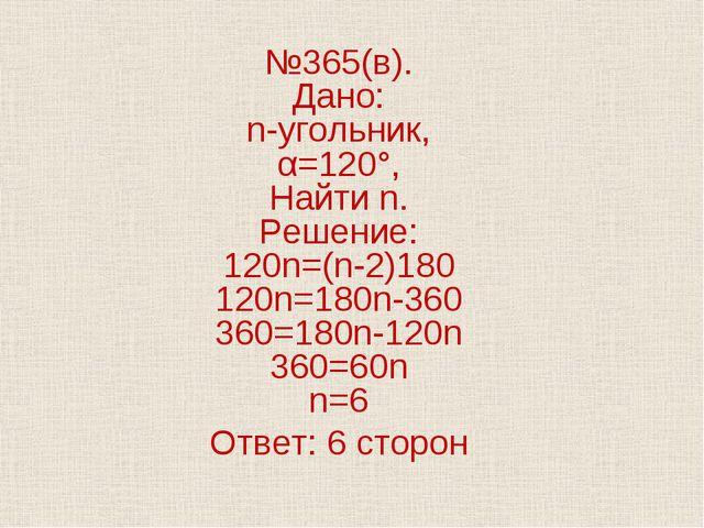 №365(в). Дано: n-угольник, α=120°, Найти n. Решение: 120n=(n-2)180 120n=180n-...