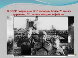 В СССР разрушено 1710 городов, более 70 тысяч деревень, 32 тысячи заводов и ф