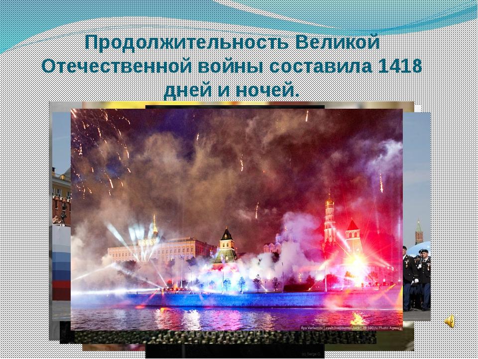 Продолжительность Великой Отечественной войны составила1418 дней и ночей.