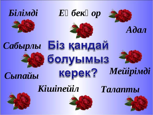 Білімді Сабырлы Адал Еңбекқор Сыпайы Талапты Мейірімді Кішіпейіл
