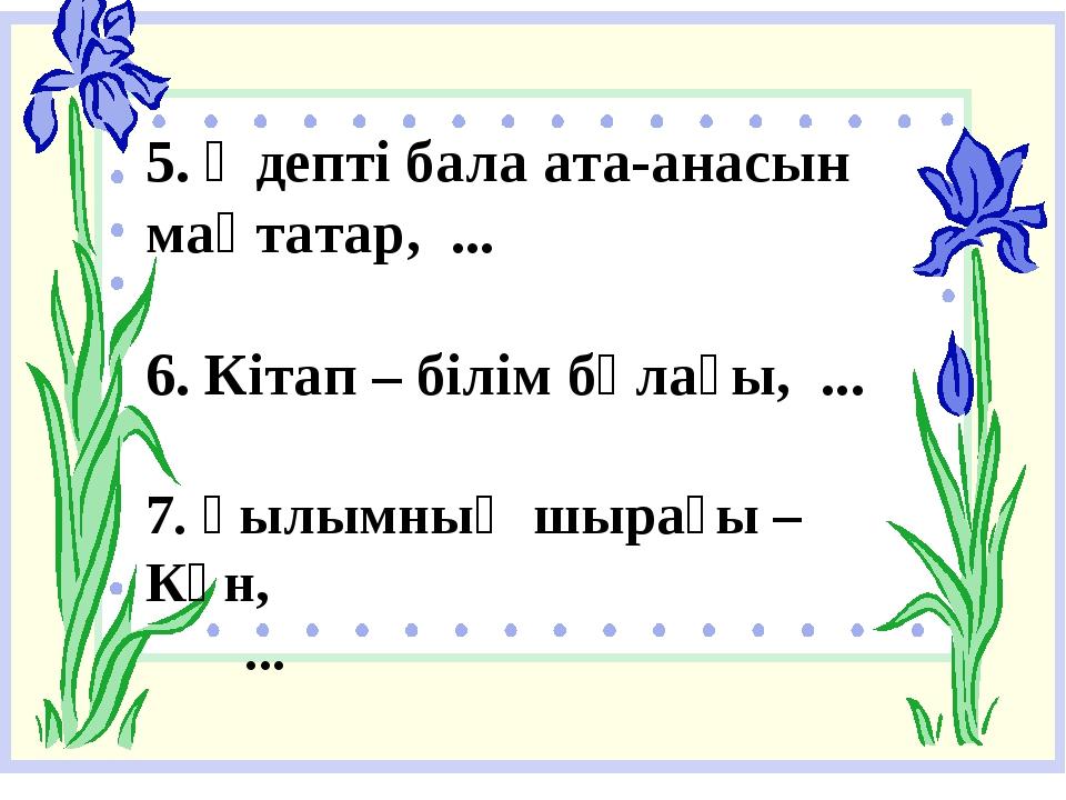 5. Әдепті бала ата-анасын мақтатар, ... 6. Кітап – білім бұлағы, ... 7. Ғылым...