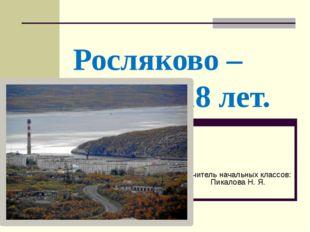 Росляково – 118 лет. Учитель начальных классов: Пикалова Н. Я.