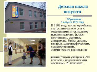 Детская школа искусств Образована 1 августа 1976 года В 1982 году школа приоб
