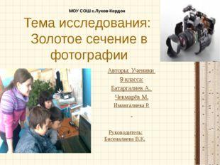 Тема исследования: Золотое сечение в фотографии Авторы: Ученики 9 класса: Бат