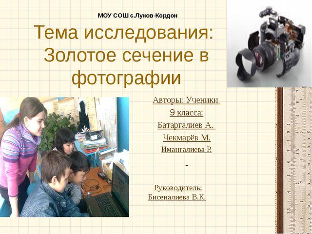 Тема исследования: Золотое сечение в фотографии Авторы: Ученики 9 класса: Бат...