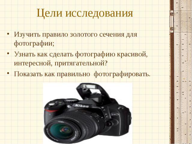 Цели исследования Изучить правило золотого сечения для фотографии; Узнать как...