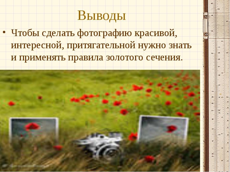 Выводы Чтобы сделать фотографию красивой, интересной, притягательной нужно зн...