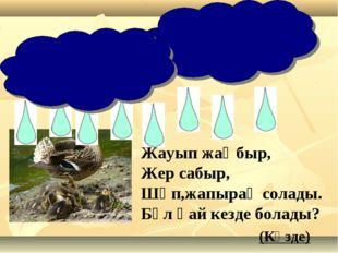 Жауып жаңбыр, Жер сабыр, Шөп,жапырақ солады. Бұл қай кезде болады? (Күзде)