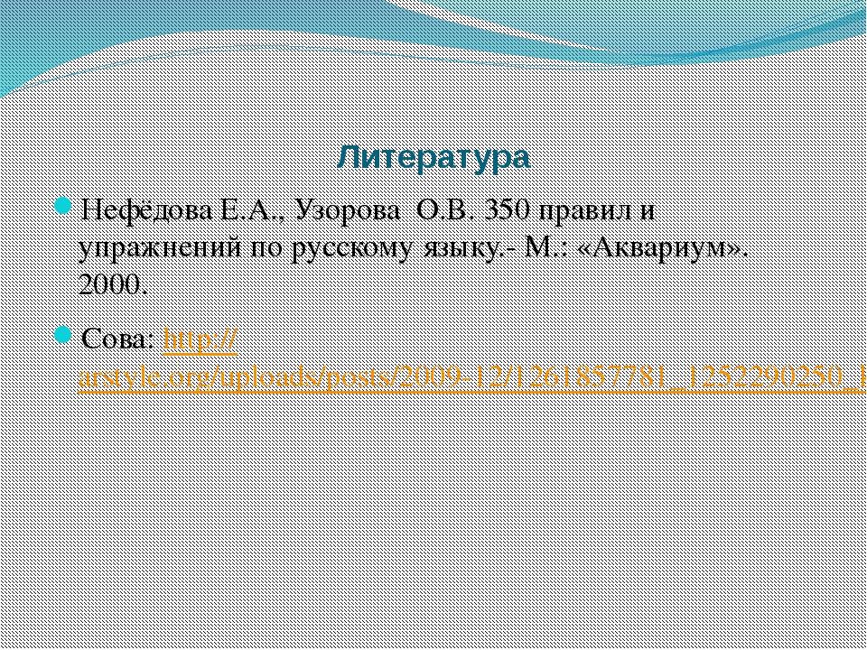 Литература Нефёдова Е.А., Узорова О.В. 350 правил и упражнений по русскому яз...