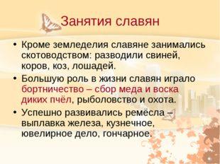 Занятия славян Кроме земледелия славяне занимались скотоводством: разводили с