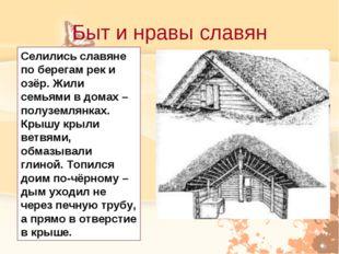 Быт и нравы славян Селились славяне по берегам рек и озёр. Жили семьями в дом