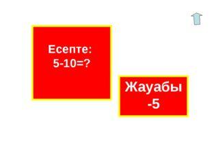 Есепте: 5-10=? Жауабы -5