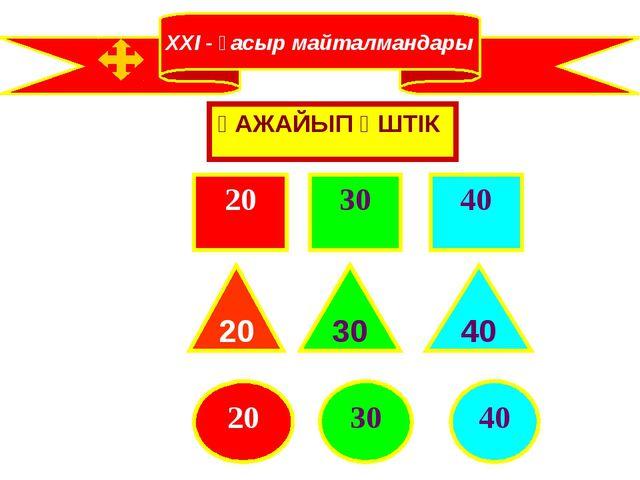 XXI - ғасыр майталмандары ҒАЖАЙЫП ҮШТІК 20 30 40 20 30 40 20 40 30