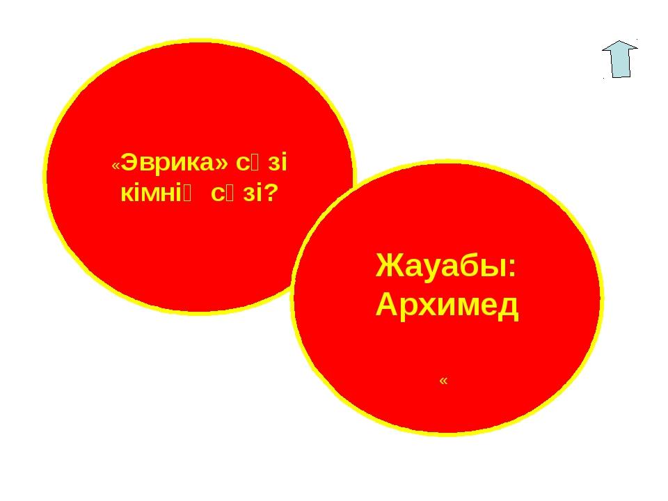«Эврика» сөзі кімнің сөзі? Жауабы: Архимед «