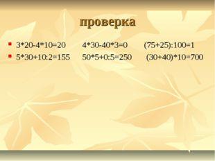 проверка 3*20-4*10=20 4*30-40*3=0 (75+25):100=1 5*30+10:2=155 50*5+0:5=250 (3