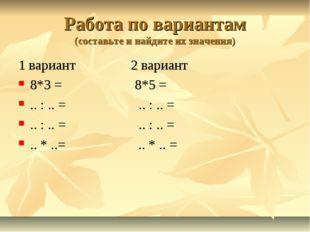 Работа по вариантам (составьте и найдите их значения) 1 вариант 2 вариант 8*3
