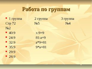 Работа по группам 1 группа 2 группа 3 группа Стр 72 №5 №4 №2 40:9 х:9=9 24:9