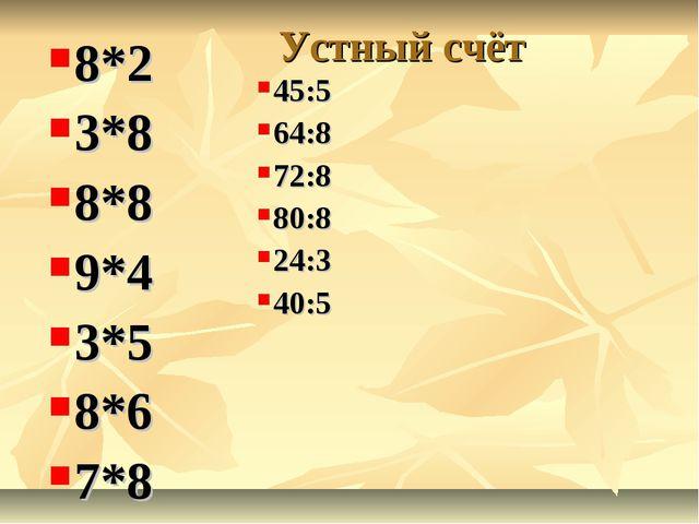 Устный счёт 8*2 3*8 8*8 9*4 3*5 8*6 7*8 45:5 64:8 72:8 80:8 24:3 40:5