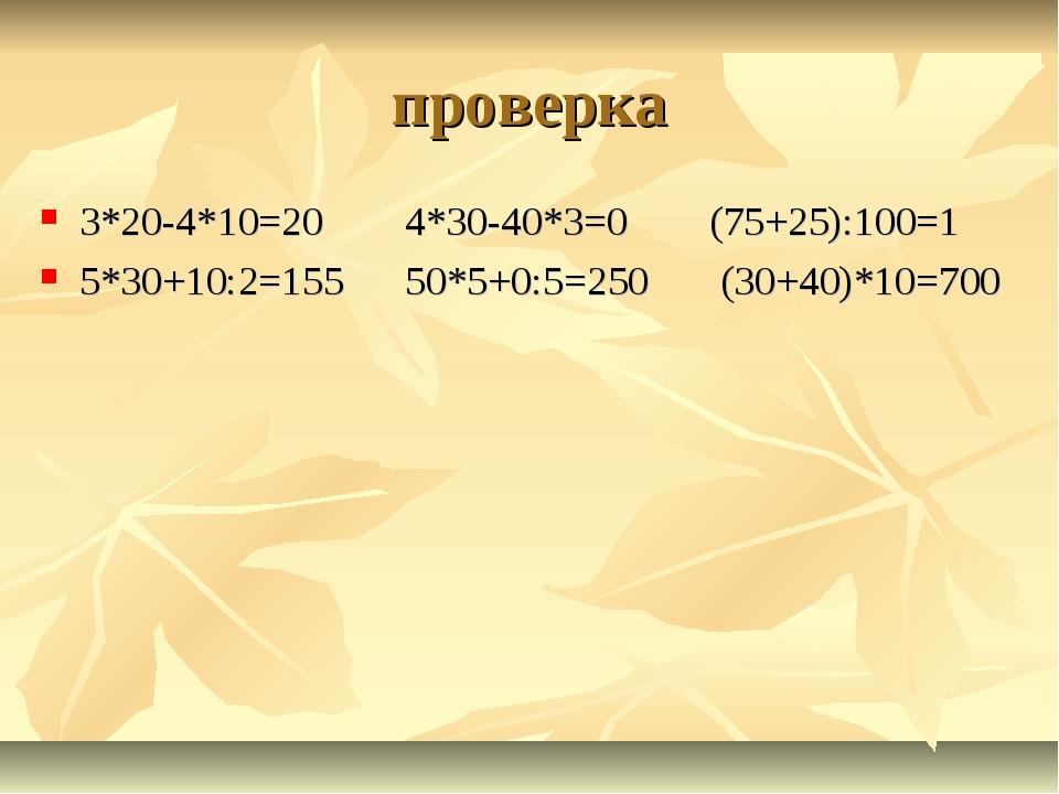 проверка 3*20-4*10=20 4*30-40*3=0 (75+25):100=1 5*30+10:2=155 50*5+0:5=250 (3...