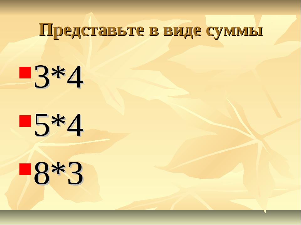 Представьте в виде суммы 3*4 5*4 8*3