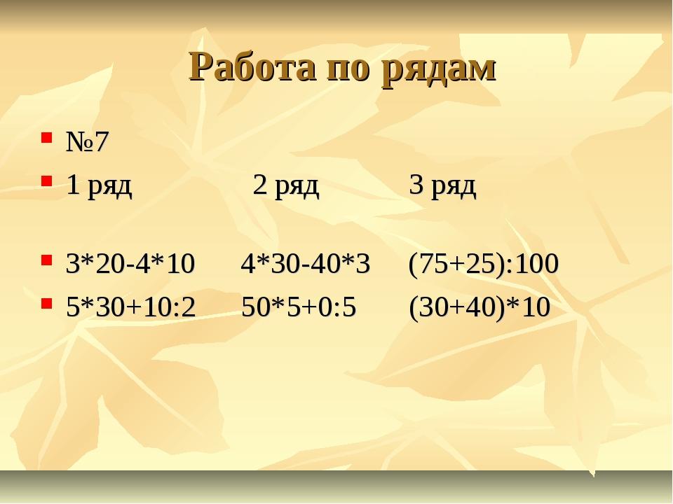 Работа по рядам №7 1 ряд 2 ряд 3 ряд 3*20-4*10 4*30-40*3 (75+25):100 5*30+10...