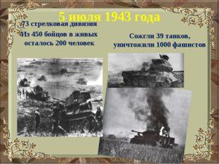 5 июля 1943 года 73 стрелковая дивизия Из 450 бойцов в живых осталось 200 чел