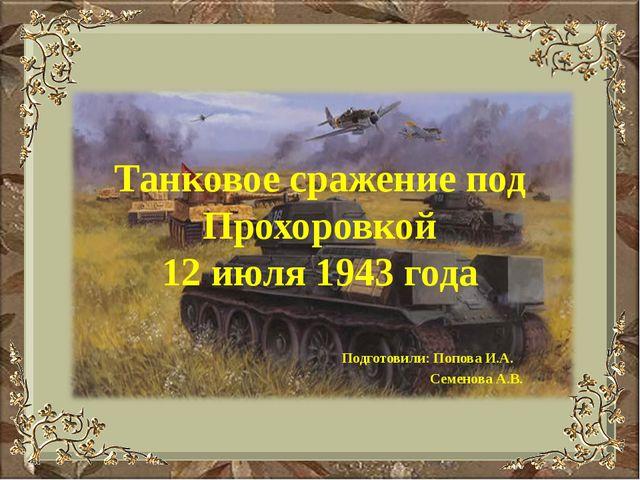 Танковое сражение под Прохоровкой 12 июля 1943 года Подготовили: Попова И.А....