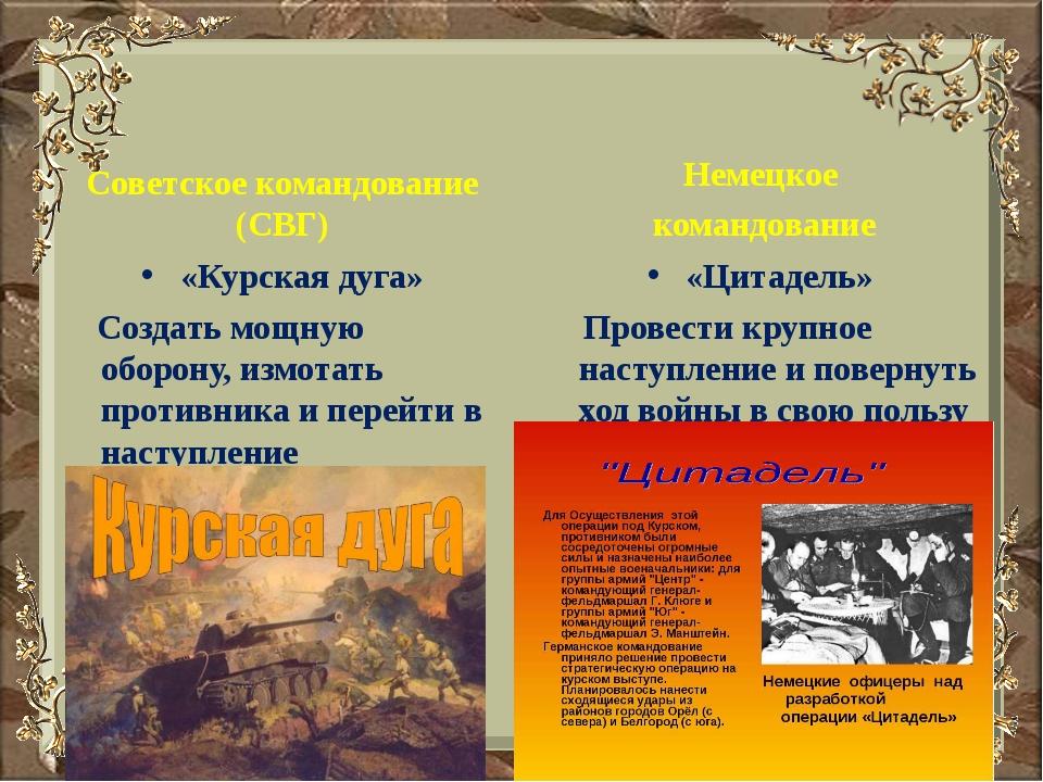 Советское командование (СВГ) «Курская дуга» Создать мощную оборону, измотать...