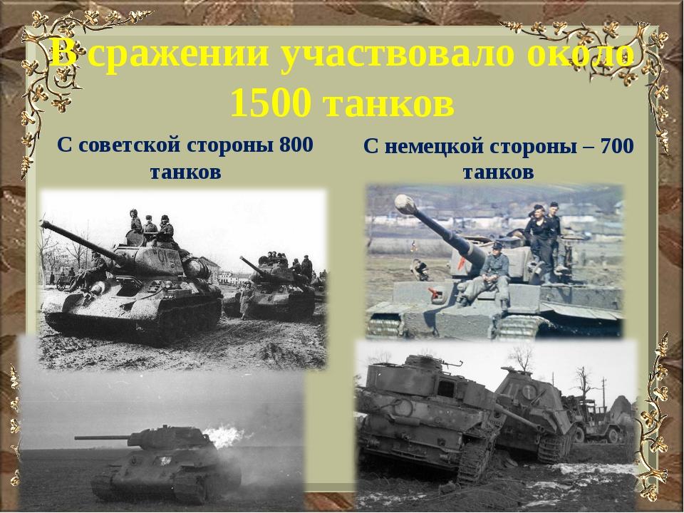 В сражении участвовало около 1500 танков С советской стороны 800 танков С нем...